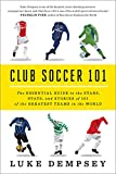 Luke Dempsey Club Soccer 101 - The Essential Guide to the Stars, Stats, and Stories of 101 of the Greatest Teams in the World