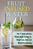 Fruit Infused Water: Over 71 Quick and Easy Vitamin Water Recipes for Weight Loss, Detox and Metabolism Boosting: Vitamin Water, Fruit Infused Water, Natural Herbal Remedies
