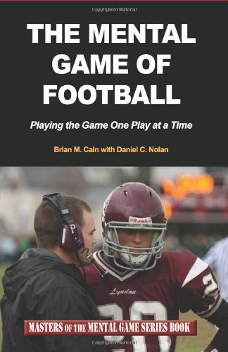 The Mental Game Of Football: Playing The Game One Play At A Time (Masters Of The Mental Game Series Book) (Volume 9)