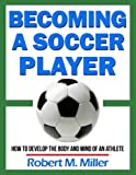 Becoming a Soccer Player - How to Develop the Body and Mind of an Athlete
