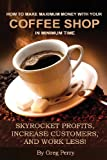 img - for How to Make Maximum Money with Your Coffee Shop in Minimum Time: Skyrocket Profits, Increase Customers, and Work Less! book / textbook / text book