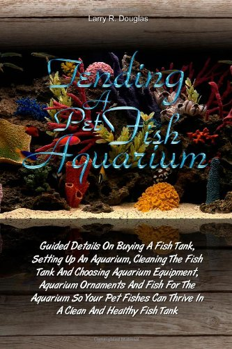 Tending a Pet Fish Aquarium: Guided Details On Buying A Fish Tank, Setting Up An Aquarium, Cleaning The Fish Tank And Choosing Aquarium Equipment, . Can Thrive In A Clean And Healthy Fish Tank