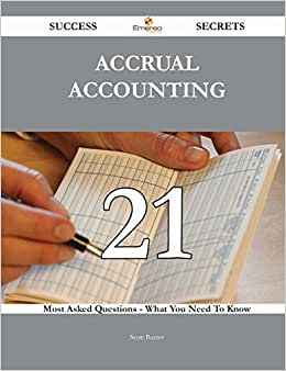 Accrual Accounting 21 Success Secrets: 21 Most Asked Questions On Accrual Accounting - What You Need To Know