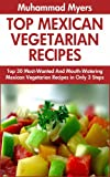 Top 30 Most-Popular, Most-Recommended And Most-Demanded & Mouth-Watering Mexican Vegetarian Recipes in Only 3 Steps
