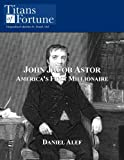 John Jacob Astor: America's First Millionaire (Titans of Fortune)