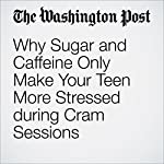 Why Sugar and Caffeine Only Make Your Teen More Stressed during Cram Sessions   Casey Seidenberg
