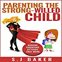 Parenting the Strong-Willed Child: Modern Parenting Methods That Work Audiobook by S.J. Baker Narrated by Lauralee Fiebrink