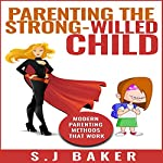 Parenting the Strong-Willed Child: Modern Parenting Methods That Work | S.J. Baker