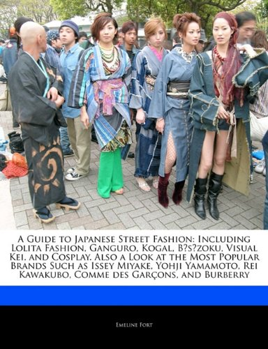 A Guide to Japanese Street Fashion: Including Lolita Fashion, Ganguro, Kogal, Bszoku, Visual Kei, and Cosplay. Also a Look at the Most Popular ... Rei Kawakubo, Comme des Garçons, and Burberry