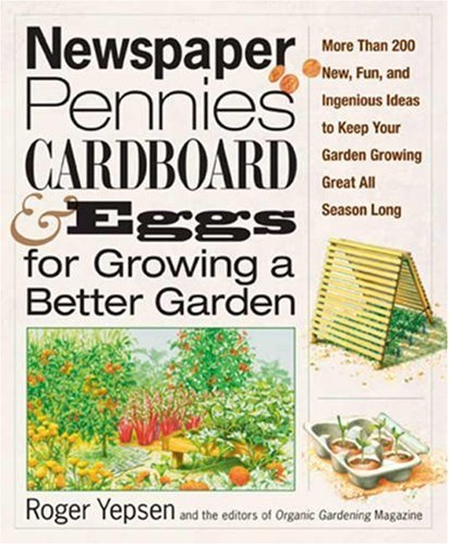 Newspaper, Pennies, Cardboard, and Eggs--For Growing a Better Garden: More than 400 New, Fun, and Ingenious Ideas to Kee
