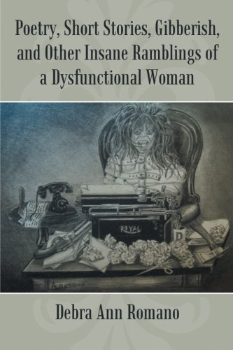 Poetry, Short Stories, Gibberish, and Other Insane Ramblings of a Dysfunctional Woman PDF