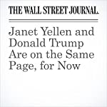 Janet Yellen and Donald Trump Are on the Same Page, for Now | Greg Ip