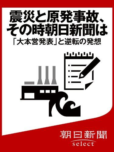 震災と原発事故、その時朝日新聞は 「大本営発表」と逆転の発想 (朝日新聞デジタルSELECT)