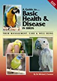 Guide to Basic Health & Disease in Birds: Their Management, Care & Well Being (A Guide to)