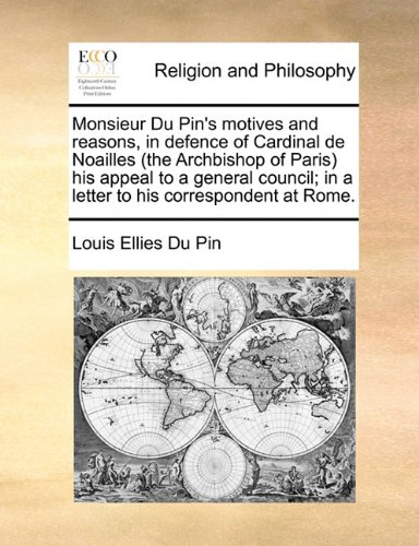 Monsieur Du Pin's motives and reasons, in defence of Cardinal de Noailles (the Archbishop of Paris) his appeal to a general council; in a letter to his correspondent at Rome. at Amazon.com