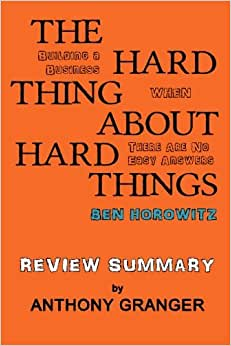 The Hard Thing About Hard Things Ben Horowitz - Review Summary: Building A Business When There Are No Easy Answers
