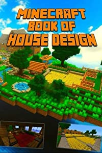 Minecraft: Book of House Design: Gorgeous Book of Minecraft House Designs. Interior & Exterior. All-In-One Catalog with Step-by-Step Guides. Mansions, High-Tech Construction and House Ideas. by CreateSpace Independent Publishing Platform