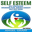 Self Esteem: Self Confidence: Overcome Fear, Stress & Anxiety: Self Help Guide, 2nd Edition Audiobook by Angel Graff Narrated by Skyler Morgan