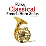 Easy Classical French Horn Solos: Featuring music of Bach, Beethoven, Wagner, Handel and other composers ~ Javier Marc�