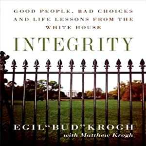 Integrity: Good People, Bad Choices, and Life Lessons from the White House | [Egil Krogh]