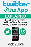 Twitter Vine App Explained: Creative Strategies to Grow Your Business Using 6 Second Videos