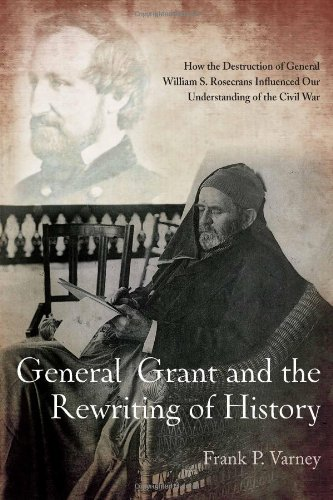General Grant and the Rewriting of History: How the Destruction of General William S. Rosecrans Influenced Our Understanding of the Civil War