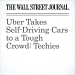 Uber Takes Self-Driving Cars to a Tough Crowd: Techies | Greg Bensinger,Tim Higgins