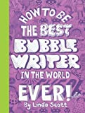 How to Be the Best Bubblewriter in the World, Ever!
