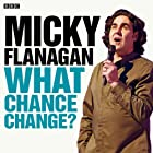 Micky Flanagan: What Chance Change? (Complete Series)  by Micky Flanagan Narrated by Micky Flanagan