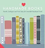 I Love Handmade Books: Timeless Techniques and Ideas for Beautiful Handmade Books