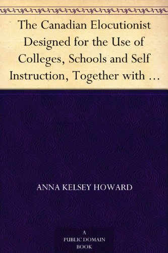 The Canadian Elocutionist Designed for the Use of Colleges, Schools and Self Instruction, Together with a Copious Selection in Prose and Poetry of Pieces Adapted for Reading, Recitation and Practice PDF