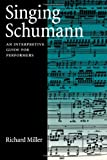 Singing Schumann: An Interpretive Guide for Performers (0195181972) by Miller, Richard