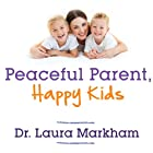 Peaceful Parent, Happy Kids: How to Stop Yelling and Start Connecting Audiobook by Laura Markham Narrated by Xe Sands