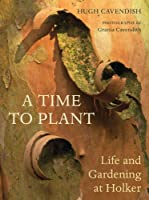 A Time to Plant: Life and Gardening at Holker by Hugh Cavendish