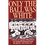 Only the Ball Was White: A History of Legendary Black Players and All-Black Professional Teams ~ Robert Peterson
