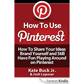 How To Use Pinterest - How To Share Your Ideas, Brand Yourself and Have Fun Playing Around on Pinterest (English Edition)