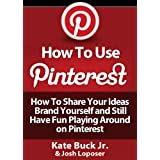 How To Use Pinterest - How To Share Your Ideas, Brand Yourself and Have Fun Playing Around on Pinterest ~ Josh Loposer