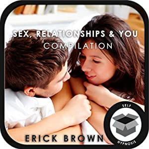 Sex, Relationships, and You: Hypnosis Super Pack | [Erick Brown]