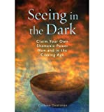 img - for Seeing in the Dark: Claim Your Own Shamanic Power Now and in the Coming Age (Paperback) - Common book / textbook / text book