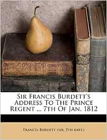 Sir Francis Burdett's Address To The Prince Regent ... 7th Of Jan ...