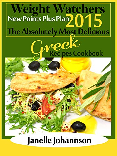 Weight Watchers 2015 New Points Plus Plan The Absolutely Most Delicious Greek Recipes Cookbook by Janelle Johannson