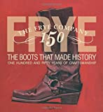 Frye: The Boots That Made History: 150 Years of Craftsmanship