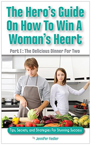The Hero's Guide On How To Win A Woman's Heart, Part I: The Delicious Dinner For Two: Tips, Secrets, and Strategies for Stunning Success by Jennifer Fiedler