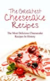 The Greatest Cheesecake Recipes: The Most Delicious Cheesecake Recipes In History