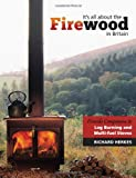 It's All About the Firewood: Fireside Companion to Log Burning and Multi - Fuel Stoves in Britain