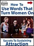 How to Use Words That Turn Women On: Secrets To Sustaining Attraction