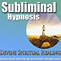 Divine Spiritual Healing Subliminal Hypnosis: Heal Your Energy & Find Peace, Subconscious Affirmations, Binaural Beats, Solfeggio Tones Speech by Subliminal Hypnosis Narrated by Joel Thielke