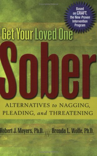 Get Your Loved One Sober  Alternatives to Nagging, Pleading, and Threatening., Robert J. Meyers  Ph. D. & Brenda L. Wolfe  Ph.D.