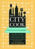 img - for The City Cook: Big City, Small Kitchen. Limitless Ingredients, No Time. More than 90 recipes so delicious you'll want to toss your takeout menus book / textbook / text book