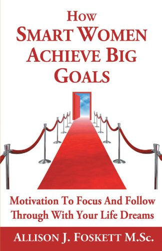 How Smart Women Achieve Big Goals: Motivation To Focus And Follow Through With Your Life Dreams